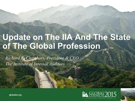 Globaliia.org Update on The IIA And The State of The Global Profession Richard F. Chambers, President & CEO The Institute of Internal Auditors.