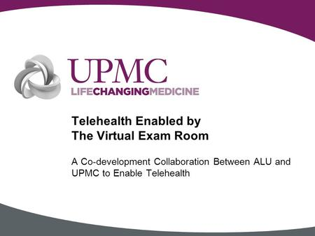 A Co-development Collaboration Between ALU and UPMC to Enable Telehealth Telehealth Enabled by The Virtual Exam Room.
