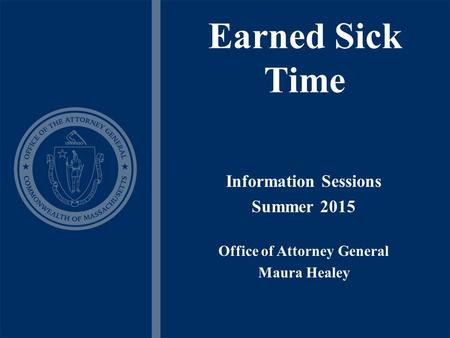 Earned Sick Time Information Sessions Summer 2015 Office of Attorney General Maura Healey.