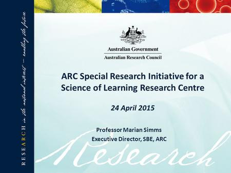ARC Special Research Initiative for a Science of Learning Research Centre 24 April 2015 Professor Marian Simms Executive Director, SBE, ARC.