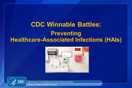 CDC Winnable Battles: Preventing Healthcare-Associated Infections (HAIs) National Center for Emerging and Zoonotic Infectious Diseases Division of Healthcare.