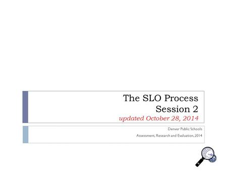 The SLO Process Session 2 updated October 28, 2014 Denver Public Schools Assessment, Research and Evaluation, 2014.