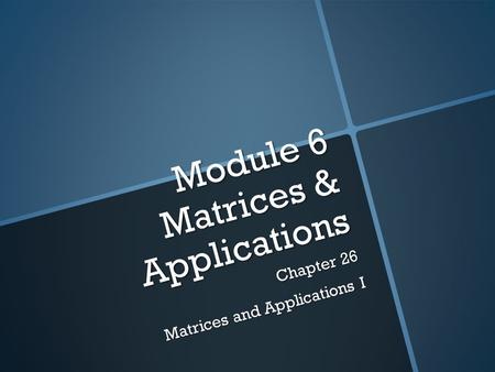 Module 6 Matrices & Applications Chapter 26 Matrices and Applications I.