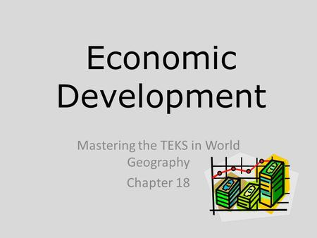 Economic Development Mastering the TEKS in World Geography Chapter 18.