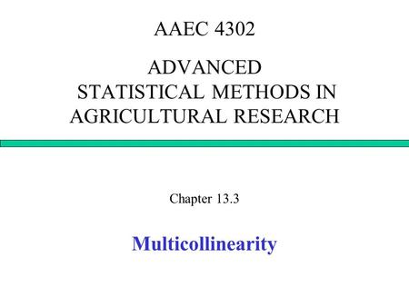 AAEC 4302 ADVANCED STATISTICAL METHODS IN AGRICULTURAL RESEARCH Chapter 13.3 Multicollinearity.