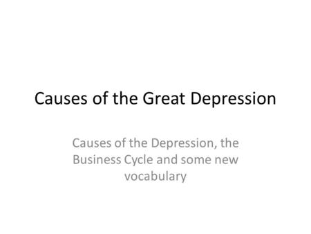 Causes of the Great Depression Causes of the Depression, the Business Cycle and some new vocabulary.