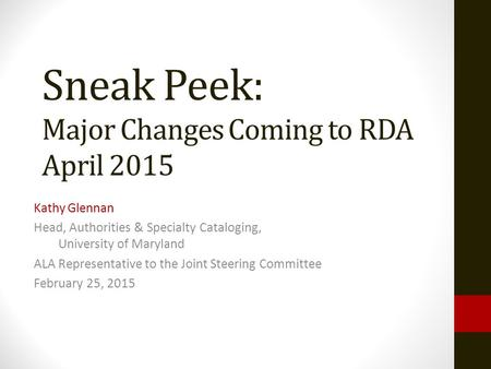 Sneak Peek: Major Changes Coming to RDA April 2015 Kathy Glennan Head, Authorities & Specialty Cataloging, University of Maryland ALA Representative to.