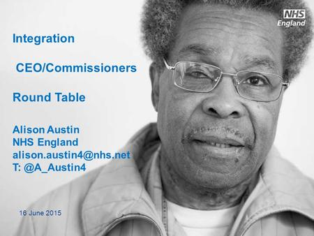 Integration CEO/Commissioners Round Table Alison Austin NHS England 16 June 2015.