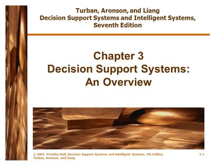 © 2005 Prentice Hall, Decision Support Systems and Intelligent Systems, 7th Edition, Turban, Aronson, and Liang 3-1 Chapter 3 Decision Support Systems: