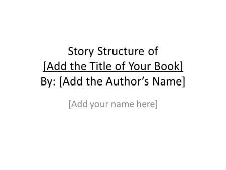 Story Structure of [Add the Title of Your Book] By: [Add the Author's Name] [Add your name here]