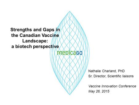 Strengths and Gaps in the Canadian Vaccine Landscape: a biotech perspective Nathalie Charland, PhD Sr. Director, Scientific liaisons Vaccine Innovation.