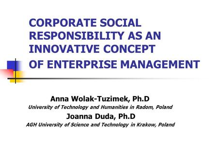 CORPORATE SOCIAL RESPONSIBILITY AS AN INNOVATIVE CONCEPT OF ENTERPRISE MANAGEMENT Anna Wolak-Tuzimek, Ph.D University of Technology and Humanities in Radom,