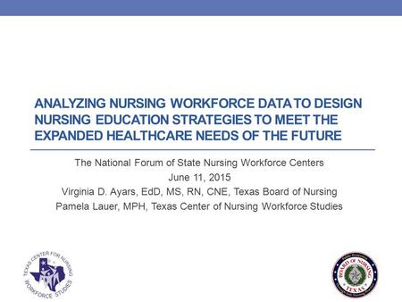 ANALYZING NURSING WORKFORCE DATA TO DESIGN NURSING EDUCATION STRATEGIES TO MEET THE EXPANDED HEALTHCARE NEEDS OF THE FUTURE The National Forum of State.