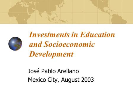 Investments in Education and Socioeconomic Development José Pablo Arellano Mexico City, August 2003.