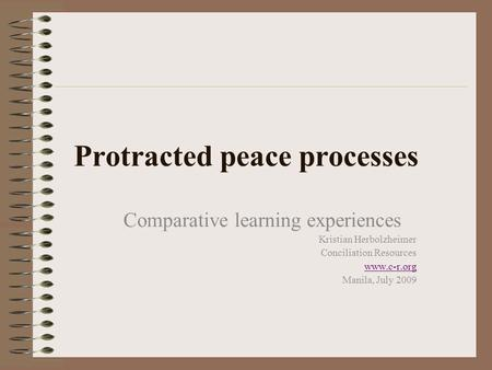 Protracted peace processes Comparative learning experiences Kristian Herbolzheimer Conciliation Resources www.c-r.org Manila, July 2009.