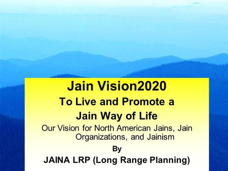 1 Jain Vision2020 To Live and Promote a Jain Way of Life Our Vision for North American Jains, Jain Organizations, and Jainism By JAINA LRP (Long Range.