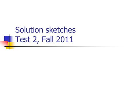 "Solution sketches Test 2, Fall 2011. Level of difficulty On multiple choice questions… ""Easy"" denotes that about 80-100% of students get this question."