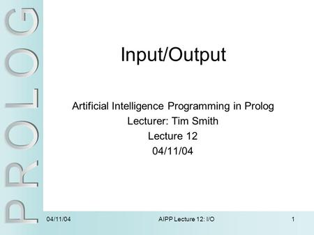 04/11/04 AIPP Lecture 12: I/O1 Input/Output Artificial Intelligence Programming in Prolog Lecturer: Tim Smith Lecture 12 04/11/04.