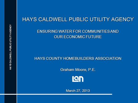 HAYS CALDWELL PUBLIC UTILITY AGENCY ENSURING WATER FOR COMMUNITIES AND OUR ECONOMIC FUTURE HAYS COUNTY HOMEBUILDERS ASSOCIATION Graham Moore, P.E. March.