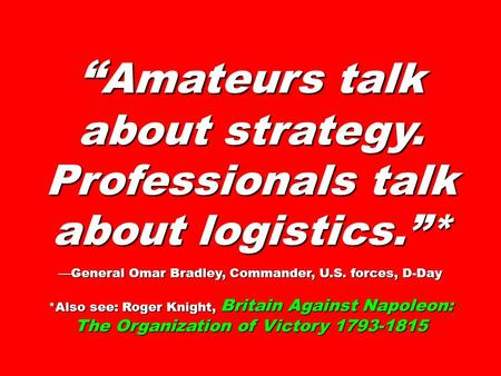 """ Amateurs talk about strategy. Professionals talk about logistics.""* —General Omar Bradley, Commander, U.S. forces, D-Day *Also see: Roger Knight, Britain."