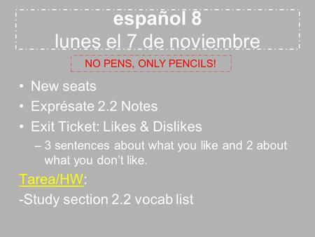 Español 8 lunes el 7 de noviembre New seats Exprésate 2.2 Notes Exit Ticket: Likes & Dislikes –3 sentences about what you like and 2 about what you don't.