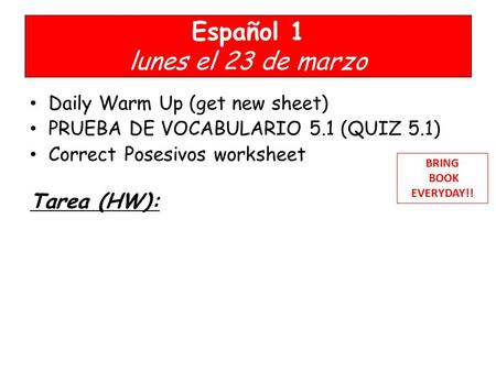 Español 1 lunes el 23 de marzo Daily Warm Up (get new sheet) PRUEBA DE VOCABULARIO 5.1 (QUIZ 5.1) Correct Posesivos worksheet Tarea (HW): BRING BOOK EVERYDAY!!