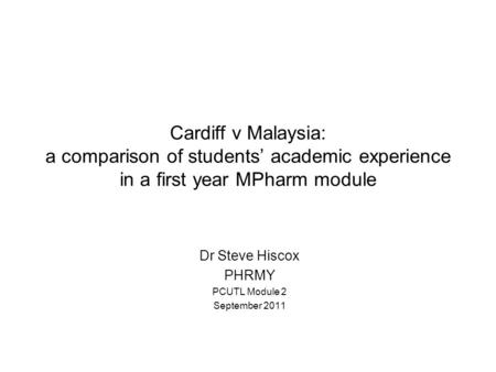 Cardiff v Malaysia: a comparison of students' academic experience in a first year MPharm module Dr Steve Hiscox PHRMY PCUTL Module 2 September 2011.