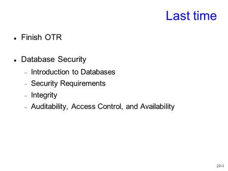 20-1 Last time Finish OTR Database Security  Introduction to Databases  Security Requirements  Integrity  Auditability, Access Control, and Availability.