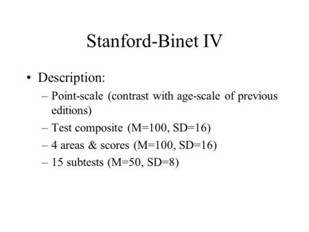 Stanford-Binet IV Description: –Point-scale (contrast with age-scale of previous editions) –Test composite (M=100, SD=16) –4 areas & scores (M=100, SD=16)