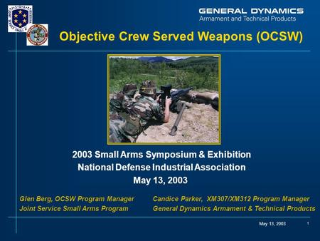 May 13, 2003 1 Objective Crew Served Weapons (OCSW) 2003 Small Arms Symposium & Exhibition National Defense Industrial Association May 13, 2003 Glen Berg,