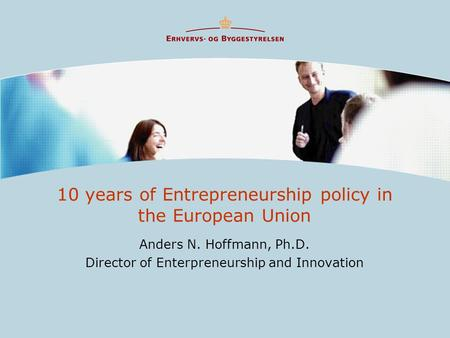 10 years of Entrepreneurship policy in the European Union Anders N. Hoffmann, Ph.D. Director of Enterpreneurship and Innovation.