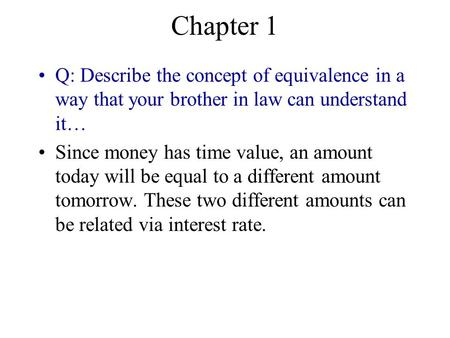 Chapter 1 Q: Describe the concept of equivalence in a way that your brother in law can understand it… Since money has time value, an amount today will.