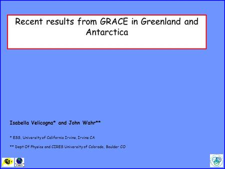 Recent results from GRACE in Greenland and Antarctica Isabella Velicogna* and John Wahr** * ESS, University of California Irvine, Irvine CA ** Dept Of.
