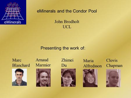 EMinerals and the Condor Pool John Brodholt UCL Arnaud Marmier Zhimei Du Maria Alfredsson Clovis Chapman Marc Blanchard Presenting the work of :