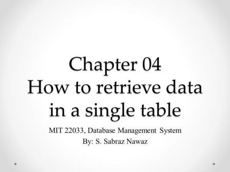 Chapter 04 How to retrieve data in a single table MIT 22033, Database Management System By: S. Sabraz Nawaz.