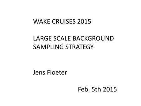 WAKE CRUISES 2015 LARGE SCALE BACKGROUND SAMPLING STRATEGY Jens Floeter Feb. 5th 2015.