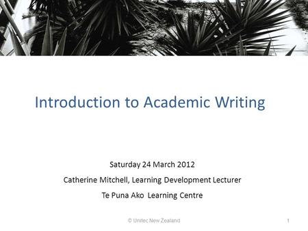 Introduction to Academic Writing © Unitec New Zealand1 Saturday 24 March 2012 Catherine Mitchell, Learning Development Lecturer Te Puna Ako Learning Centre.