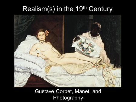 Realism(s) in the 19 th Century Gustave Corbet, Manet, and Photography.