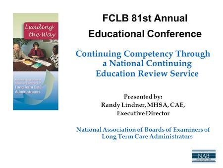 FCLB 81st Annual Educational Conference Continuing Competency Through a National Continuing Education Review Service Presented by: Randy Lindner, MHSA,
