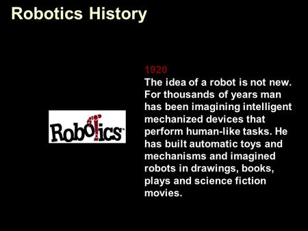 Robotics History 1920 The idea of a robot is not new. For thousands of years man has been imagining intelligent mechanized devices that perform human-like.