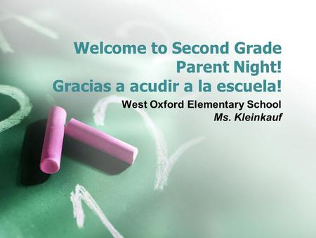 Welcome to Second Grade Parent Night! Gracias a acudir a la escuela! West Oxford Elementary School Ms. Kleinkauf.