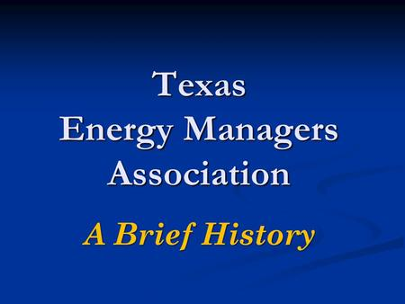 Texas Energy Managers Association A Brief History.