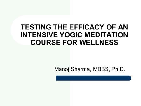 TESTING THE EFFICACY OF AN INTENSIVE YOGIC MEDITATION COURSE FOR WELLNESS Manoj Sharma, MBBS, Ph.D.