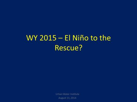 WY 2015 – El Niño to the Rescue? Urban Water Institute August 13, 2014.
