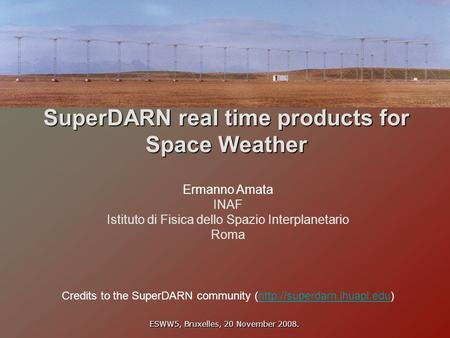 SuperDARN real time products for Space Weather Ermanno Amata INAF Istituto di Fisica dello Spazio Interplanetario Roma ESWW5, Bruxelles, 20 November 2008.