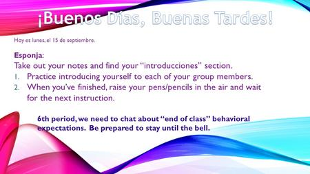 "Hoy es lunes, el 15 de septiembre. Esponja: Take out your notes and find your ""introducciones"" section. 1. Practice introducing yourself to each of your."
