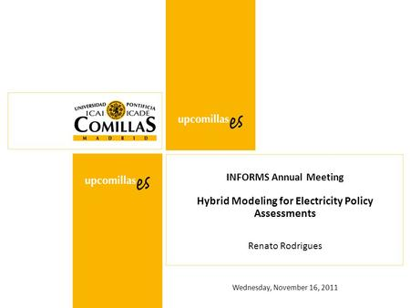 Wednesday, November 16, 2011 INFORMS Annual Meeting Hybrid Modeling for Electricity Policy Assessments Renato Rodrigues.