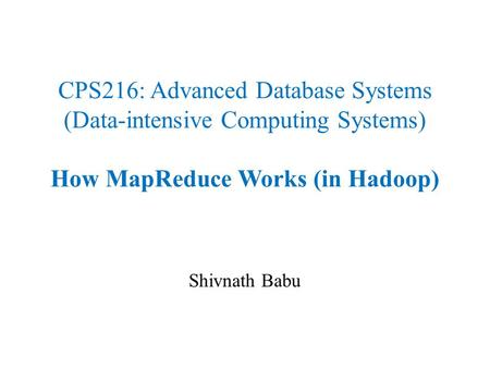 CPS216: Advanced Database Systems (Data-intensive Computing Systems) How MapReduce Works (in Hadoop) Shivnath Babu.