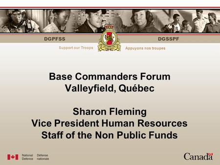 DGPFSS Serving those who serveÀ votre service DGSSPF Base Commanders Forum Valleyfield, Québec Sharon Fleming Vice President Human Resources Staff of the.