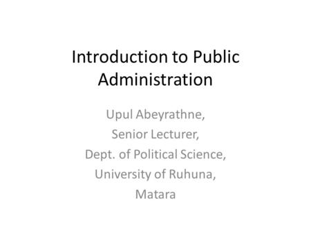 Introduction to Public Administration Upul Abeyrathne, Senior Lecturer, Dept. of Political Science, University of Ruhuna, Matara.